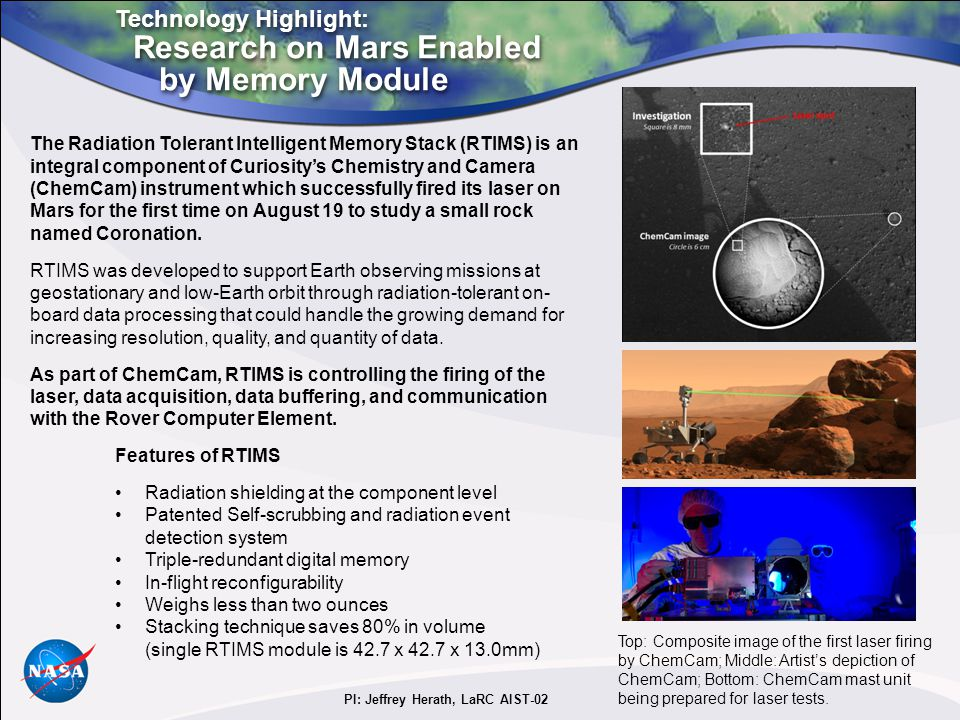 Technology Highlight: Research on Mars Enabled by Memory Module Technology Highlight: Research on Mars Enabled by Memory Module The Radiation Tolerant Intelligent Memory Stack (RTIMS) is an integral component of Curiosity's Chemistry and Camera (ChemCam) instrument which successfully fired its laser on Mars for the first time on August 19 to study a small rock named Coronation.