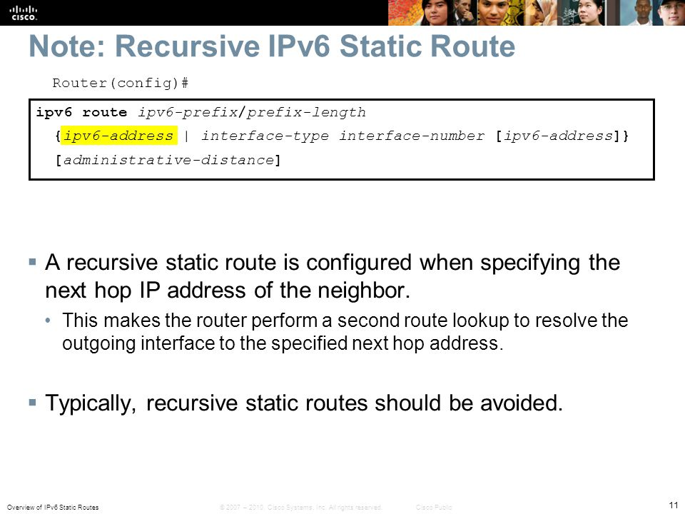 Overview of IPv6 Static Routes 11 © 2007 – 2010, Cisco Systems, Inc. All rights reserved. Cisco Public Note: Recursive IPv6 Static Route Router(config