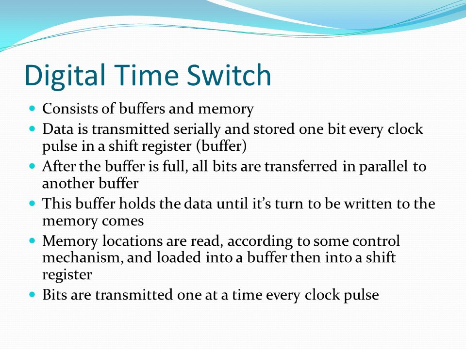 Digital Time Switch Consists of buffers and memory Data is transmitted serially and stored one bit every clock pulse in a shift register (buffer) After the buffer is full, all bits are transferred in parallel to another buffer This buffer holds the data until it's turn to be written to the memory comes Memory locations are read, according to some control mechanism, and loaded into a buffer then into a shift register Bits are transmitted one at a time every clock pulse
