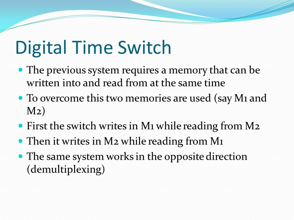 Digital Time Switch The previous system requires a memory that can be written into and read from at the same time To overcome this two memories are used (say M1 and M2) First the switch writes in M1 while reading from M2 Then it writes in M2 while reading from M1 The same system works in the opposite direction (demultiplexing)