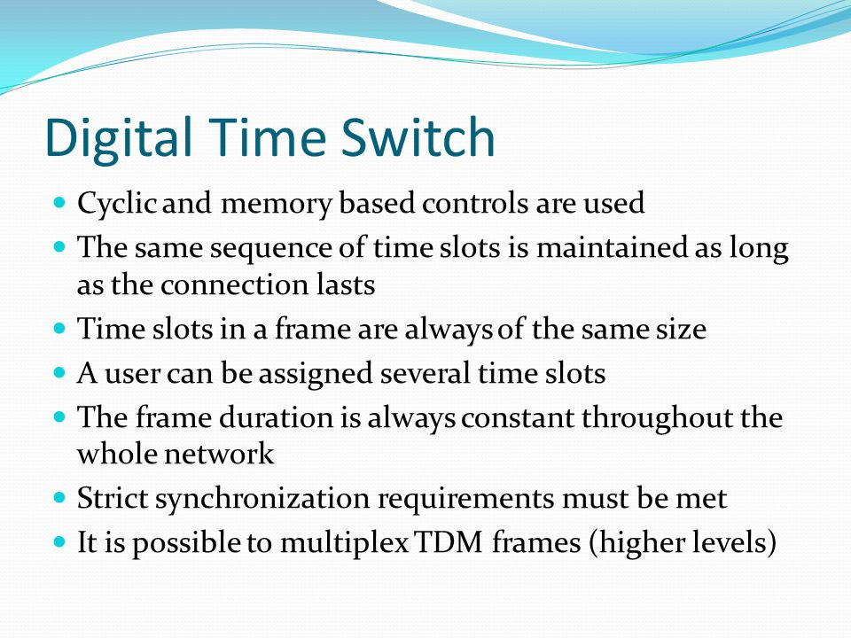 Digital Time Switch Cyclic and memory based controls are used The same sequence of time slots is maintained as long as the connection lasts Time slots in a frame are always of the same size A user can be assigned several time slots The frame duration is always constant throughout the whole network Strict synchronization requirements must be met It is possible to multiplex TDM frames (higher levels)