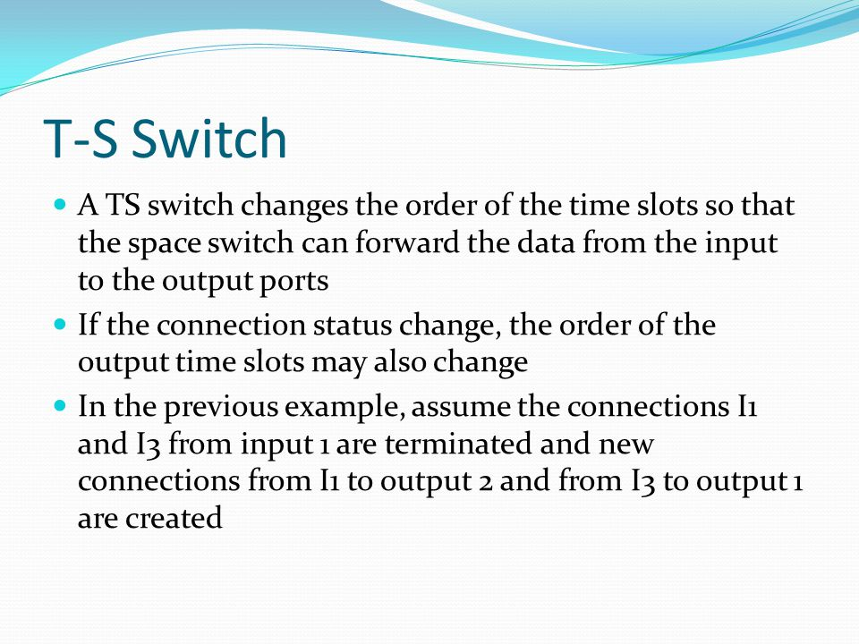 T-S Switch A TS switch changes the order of the time slots so that the space switch can forward the data from the input to the output ports If the connection status change, the order of the output time slots may also change In the previous example, assume the connections I1 and I3 from input 1 are terminated and new connections from I1 to output 2 and from I3 to output 1 are created