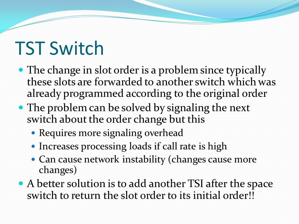 TST Switch The change in slot order is a problem since typically these slots are forwarded to another switch which was already programmed according to the original order The problem can be solved by signaling the next switch about the order change but this Requires more signaling overhead Increases processing loads if call rate is high Can cause network instability (changes cause more changes) A better solution is to add another TSI after the space switch to return the slot order to its initial order!!