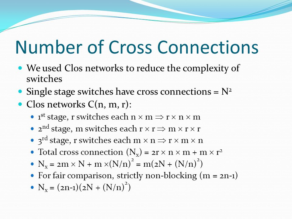 Number of Cross Connections We used Clos networks to reduce the complexity of switches Single stage switches have cross connections = N 2 Clos networks C(n, m, r): 1 st stage, r switches each n  m  r  n  m 2 nd stage, m switches each r  r  m  r  r 3 rd stage, r switches each m  n  r  m  n Total cross connection (N x ) = 2r  n  m + m  r 2 N x = 2m  N + m  (N/n) 2 = m(2N + (N/n) 2 ) For fair comparison, strictly non-blocking (m = 2n-1) N x = (2n-1)(2N + (N/n) 2 )