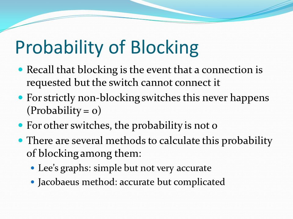 Probability of Blocking Recall that blocking is the event that a connection is requested but the switch cannot connect it For strictly non-blocking switches this never happens (Probability = 0) For other switches, the probability is not 0 There are several methods to calculate this probability of blocking among them: Lee's graphs: simple but not very accurate Jacobaeus method: accurate but complicated