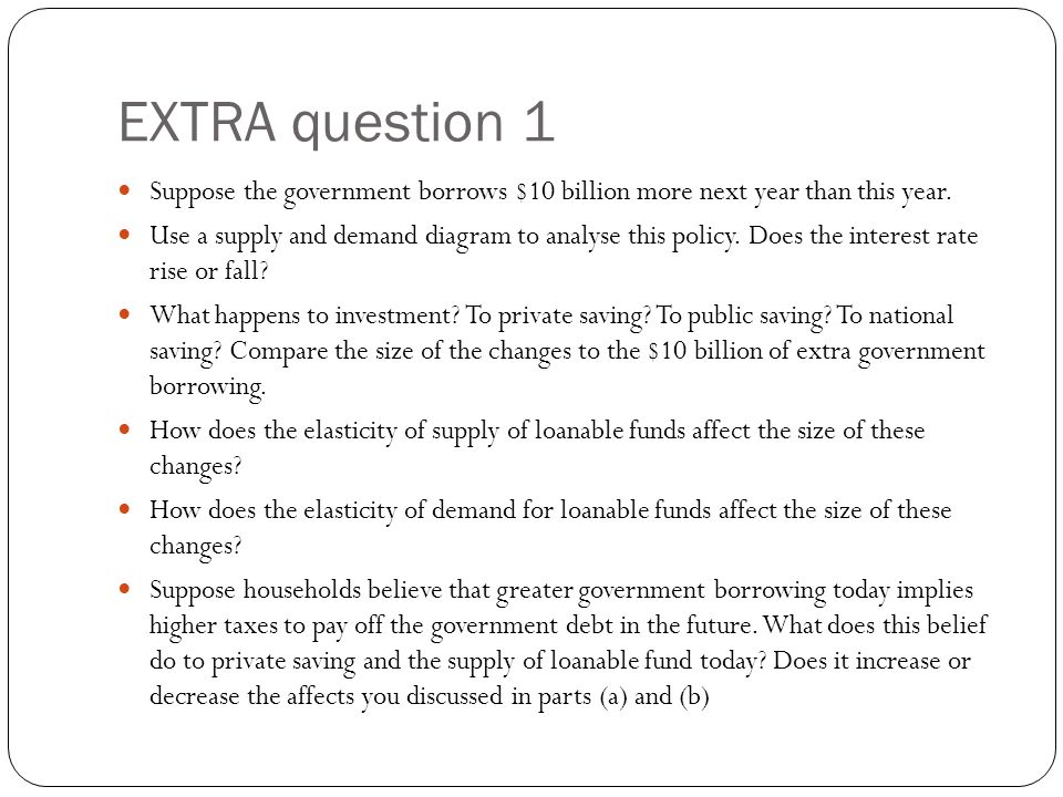 EXTRA question 1 Suppose the government borrows $10 billion more next year than this year. Use a supply and demand diagram to analyse this policy. Doe