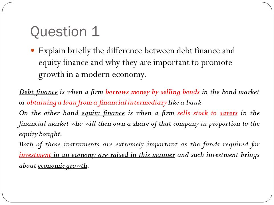 Question 1 Explain briefly the difference between debt finance and equity finance and why they are important to promote growth in a modern economy. De