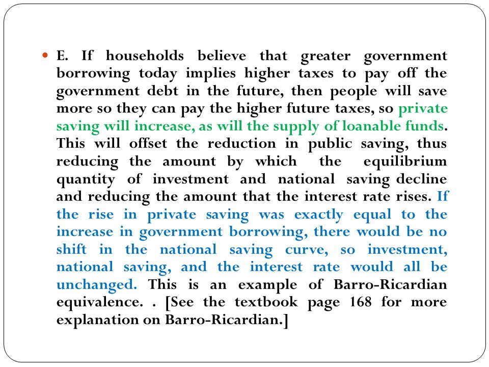 E. If households believe that greater government borrowing today implies higher taxes to pay off the government debt in the future, then people will s