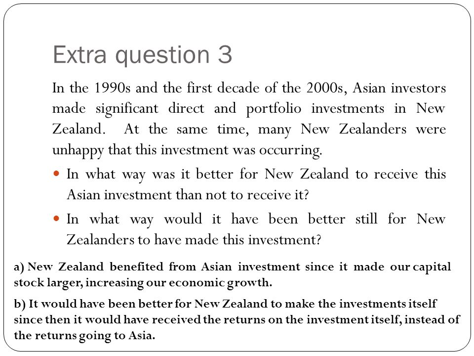 Extra question 3 In the 1990s and the first decade of the 2000s, Asian investors made significant direct and portfolio investments in New Zealand. At