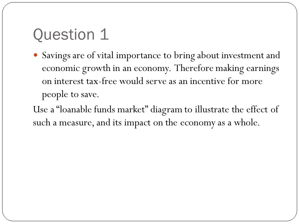 Question 1 Savings are of vital importance to bring about investment and economic growth in an economy. Therefore making earnings on interest tax-free