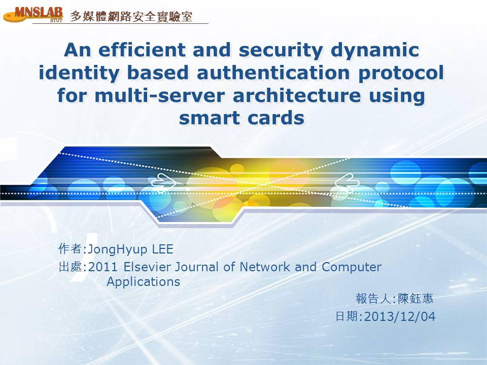 多媒體網路安全實驗室 An efficient and security dynamic identity based authentication protocol for multi-server architecture using smart cards 作者 :JongHyup LEE 出處 :2011 Elsevier Journal of Network and Computer Applications 報告人 : 陳鈺惠 日期 :2013/12/04