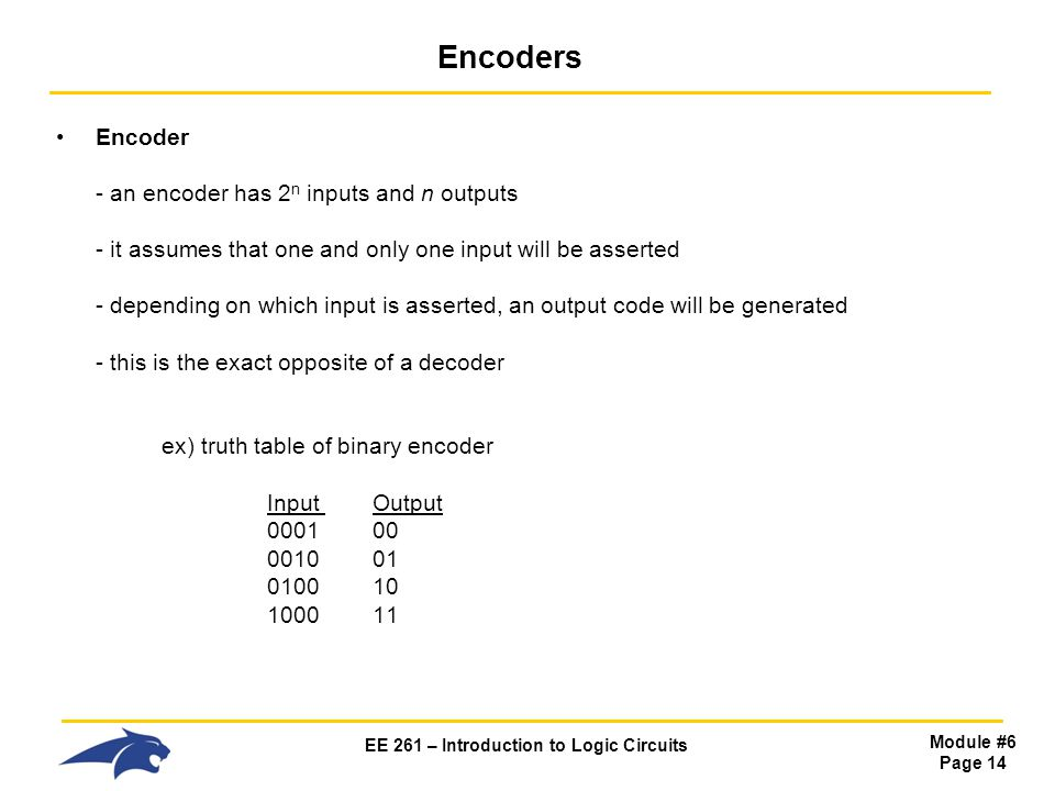 EE 261 – Introduction to Logic Circuits Module #6 Page 14 Encoders Encoder - an encoder has 2 n inputs and n outputs - it assumes that one and only one input will be asserted - depending on which input is asserted, an output code will be generated - this is the exact opposite of a decoder ex) truth table of binary encoder Input Output 0001 00 0010 01 0100 10 1000 11