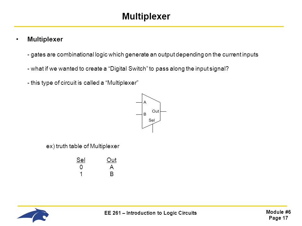 EE 261 – Introduction to Logic Circuits Module #6 Page 17 Multiplexer Multiplexer - gates are combinational logic which generate an output depending on the current inputs - what if we wanted to create a Digital Switch to pass along the input signal.