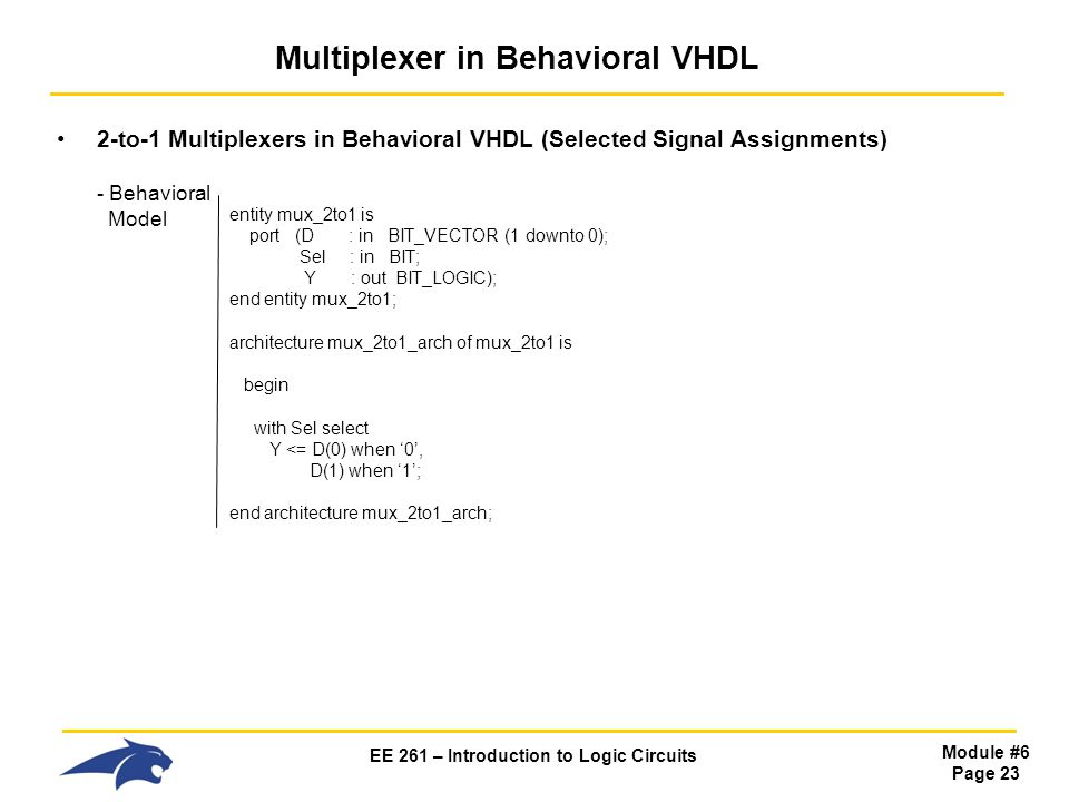 EE 261 – Introduction to Logic Circuits Module #6 Page 23 Multiplexer in Behavioral VHDL 2-to-1 Multiplexers in Behavioral VHDL (Selected Signal Assignments) - Behavioral Model entity mux_2to1 is port (D : in BIT_VECTOR (1 downto 0); Sel : in BIT; Y : out BIT_LOGIC); end entity mux_2to1; architecture mux_2to1_arch of mux_2to1 is begin with Sel select Y <= D(0) when '0', D(1) when '1'; end architecture mux_2to1_arch;