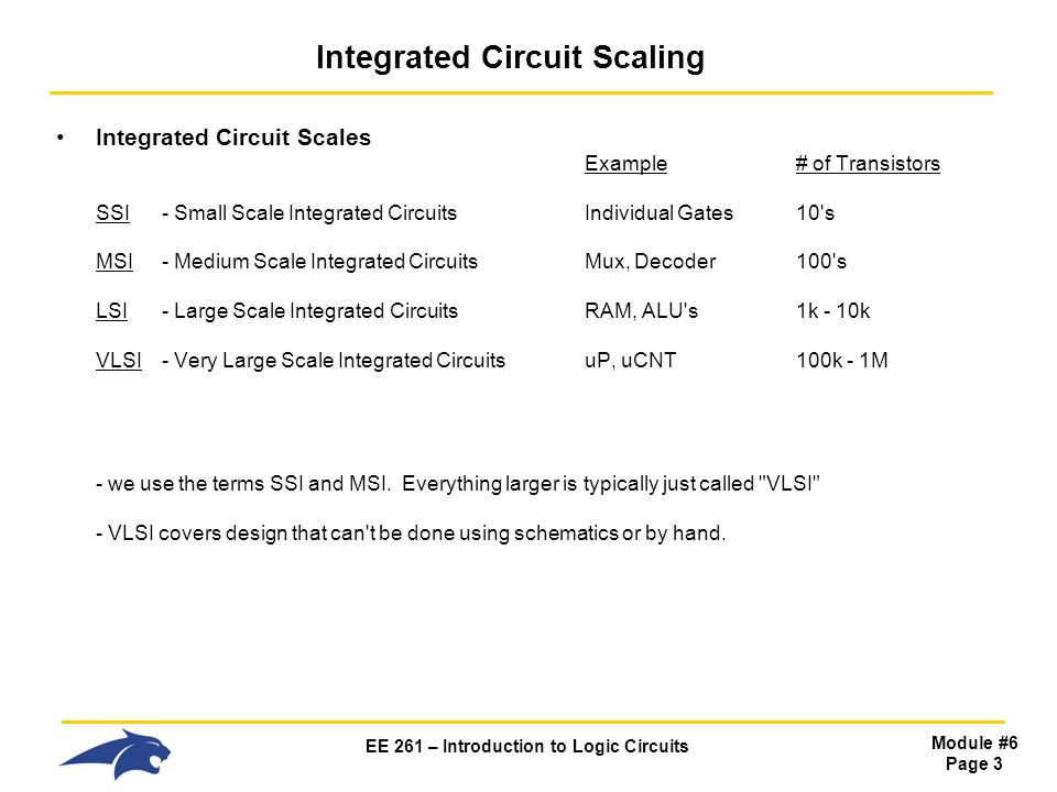 EE 261 – Introduction to Logic Circuits Module #6 Page 3 Integrated Circuit Scaling Integrated Circuit Scales Example# of Transistors SSI - Small Scale Integrated CircuitsIndividual Gates10 s MSI- Medium Scale Integrated Circuits Mux, Decoder 100 s LSI- Large Scale Integrated Circuits RAM, ALU s 1k - 10k VLSI- Very Large Scale Integrated CircuitsuP, uCNT100k - 1M - we use the terms SSI and MSI.