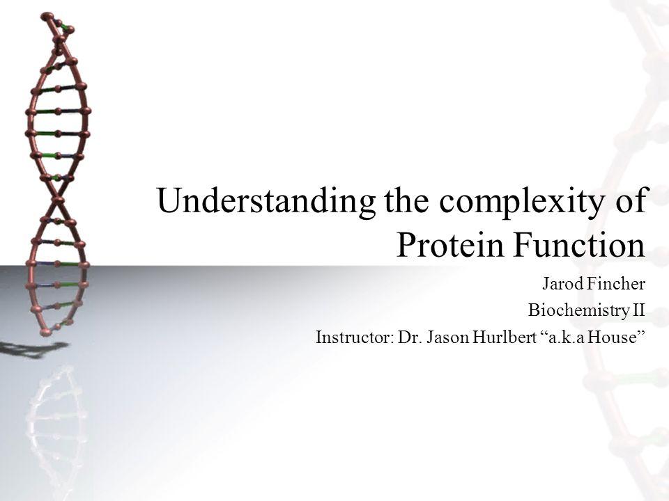 "Understanding the complexity of Protein Function Jarod Fincher Biochemistry II Instructor: Dr. Jason Hurlbert ""a.k.a House"""