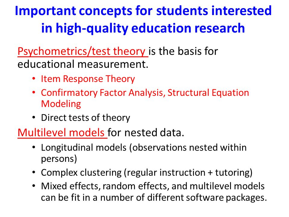 Important concepts for students interested in high-quality education research Psychometrics/test theory is the basis for educational measurement. Item
