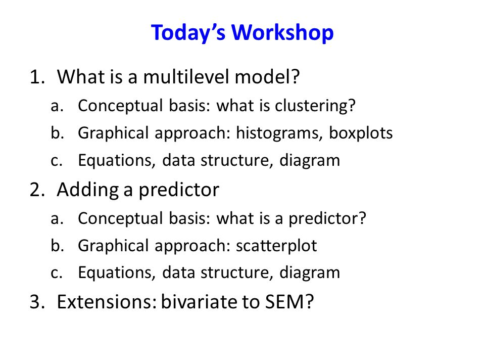 Today's Workshop 1.What is a multilevel model? a.Conceptual basis: what is clustering? b.Graphical approach: histograms, boxplots c.Equations, data st