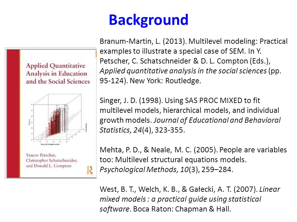 Background Branum-Martin, L. (2013). Multilevel modeling: Practical examples to illustrate a special case of SEM. In Y. Petscher, C. Schatschneider &