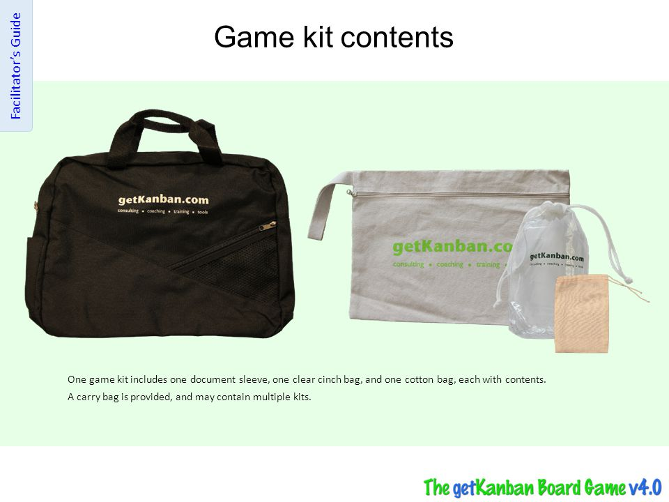 Game kit contents Facilitator's Guide The document sleeve contains two instruction booklets, and one of each of the following: W fold game board, Daily Steps guide and FAQ, Cumulative Flow Diagram, Control Chart, Lead Time Distribution Chart, Financial Summary sheet.