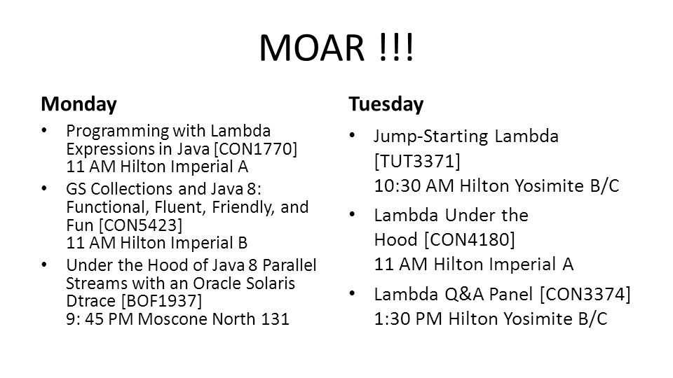 MOAR !!! Monday Programming with Lambda Expressions in Java [CON1770] 11 AM Hilton Imperial A GS Collections and Java 8: Functional, Fluent, Friendly,