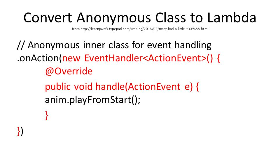 Convert Anonymous Class to Lambda from   // Anonymous inner class for event handling.onAction(new EventHandler () public void handle(ActionEvent e) { anim.playFromStart(); } })
