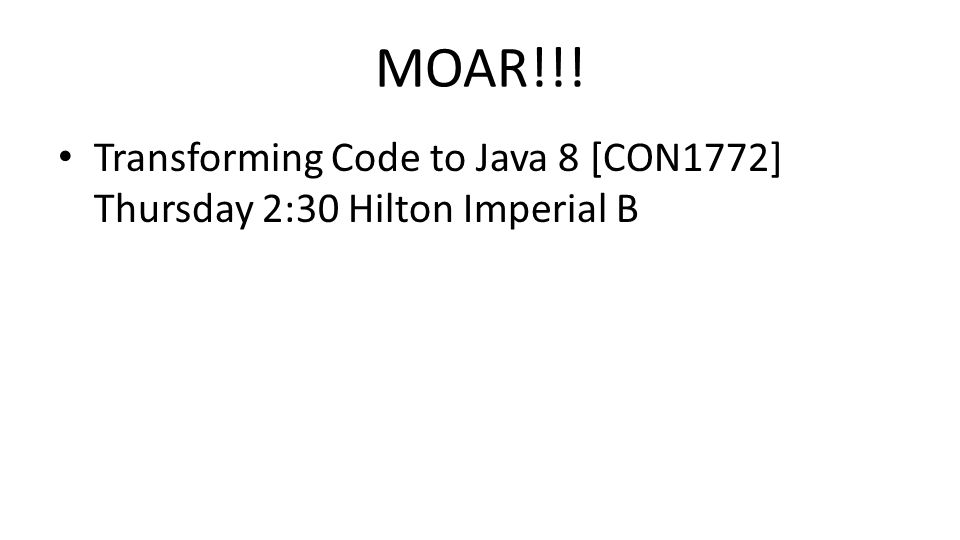 MOAR!!! Transforming Code to Java 8 [CON1772] Thursday 2:30 Hilton Imperial B