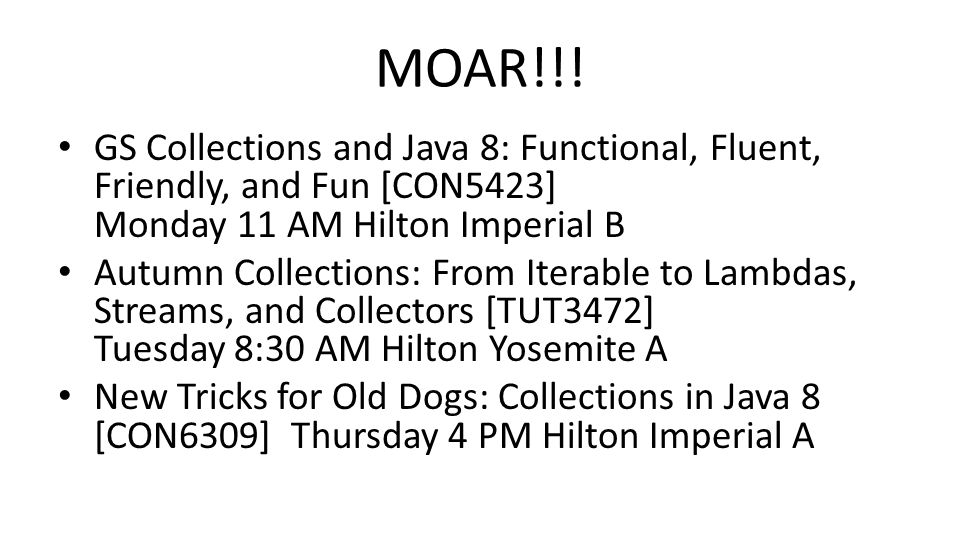MOAR!!! GS Collections and Java 8: Functional, Fluent, Friendly, and Fun [CON5423] Monday 11 AM Hilton Imperial B Autumn Collections: From Iterable to