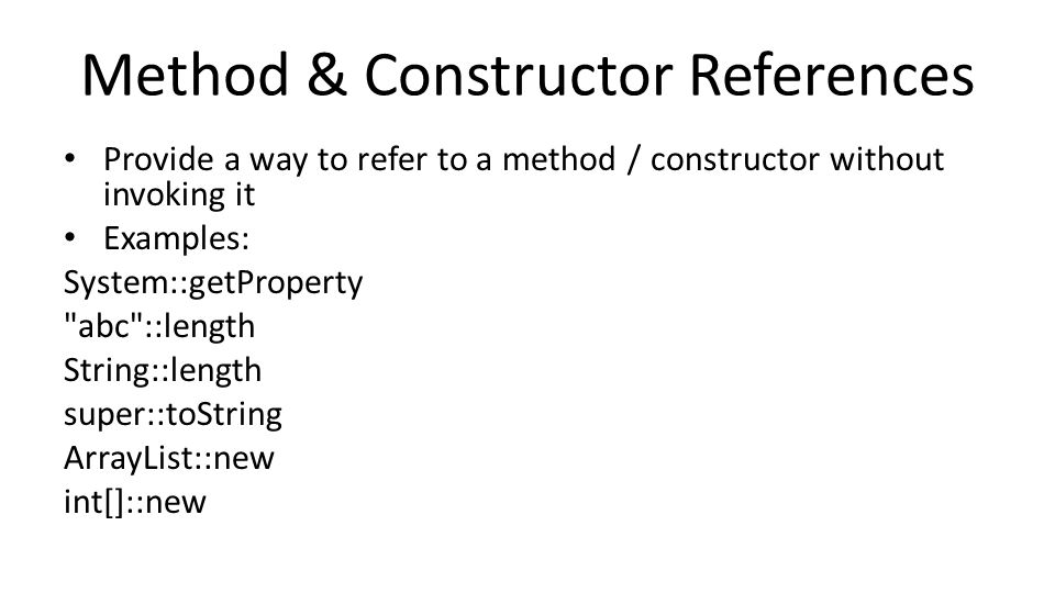 Method & Constructor References Provide a way to refer to a method / constructor without invoking it Examples: System::getProperty abc ::length String::length super::toString ArrayList::new int[]::new