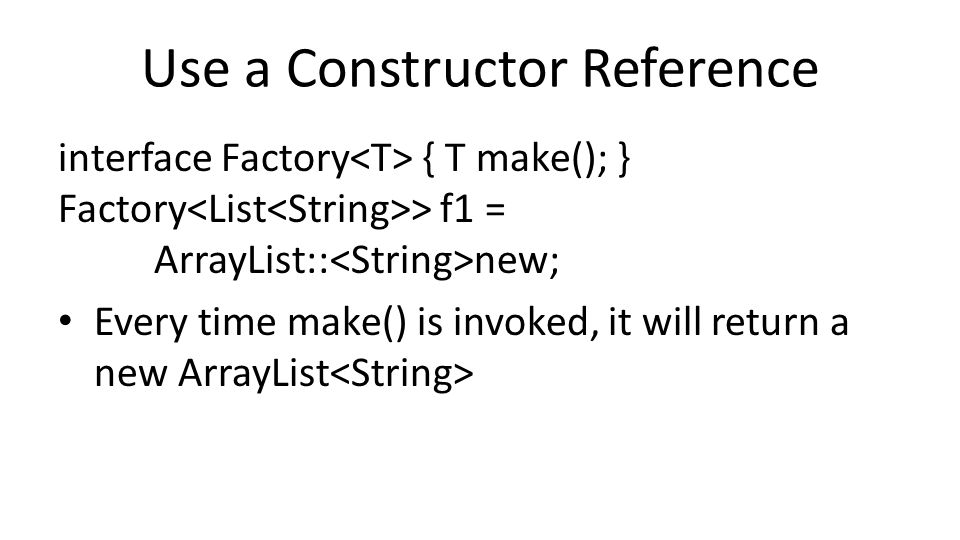Use a Constructor Reference interface Factory { T make(); } Factory > f1 = ArrayList:: new; Every time make() is invoked, it will return a new ArrayLi
