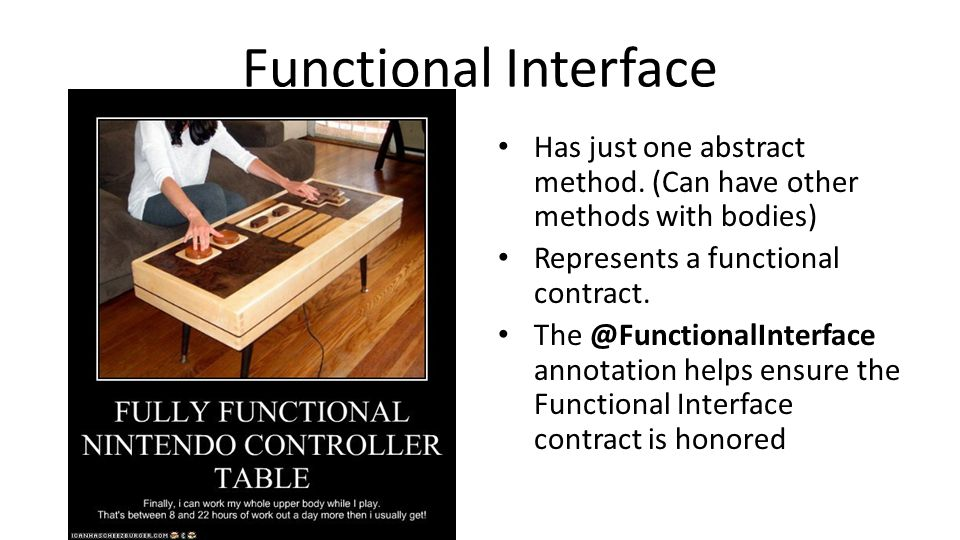 Functional Interface Has just one abstract method. (Can have other methods with bodies) Represents a functional contract. The @FunctionalInterface ann