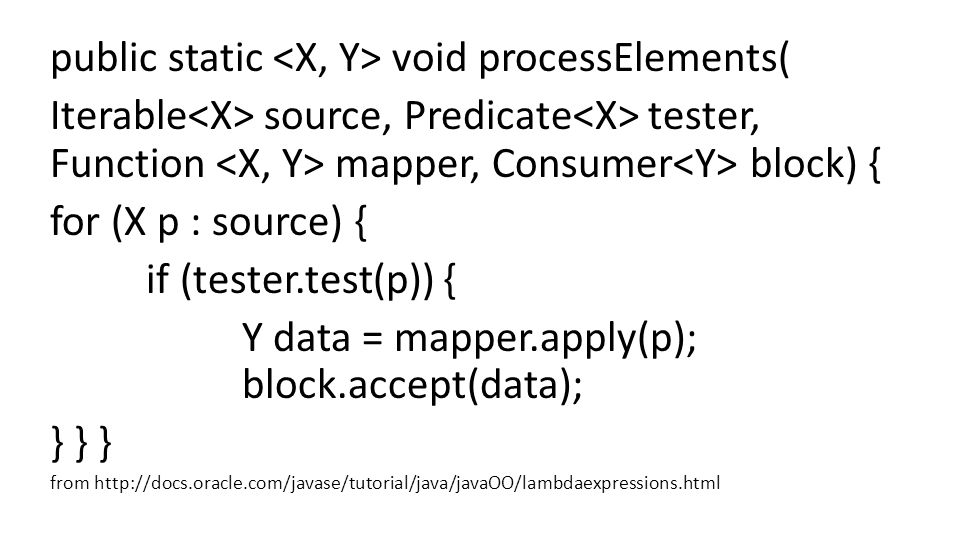 public static void processElements( Iterable source, Predicate tester, Function mapper, Consumer block) { for (X p : source) { if (tester.test(p)) { Y data = mapper.apply(p); block.accept(data); } } } from