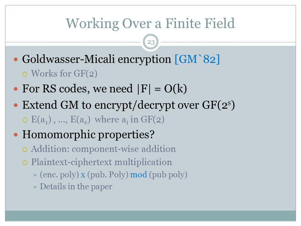 Working Over a Finite Field Goldwasser-Micali encryption [GM`82]  Works for GF(2) For RS codes, we need |F| = O(k) Extend GM to encrypt/decrypt over