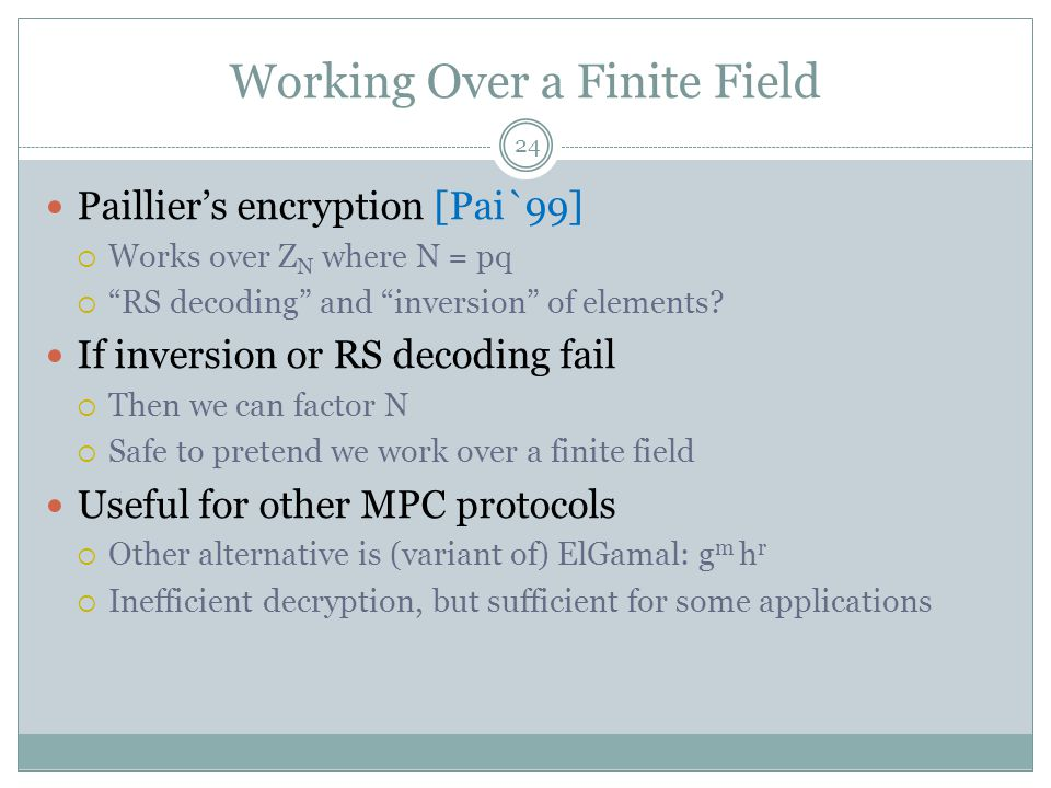 "Working Over a Finite Field Paillier's encryption [Pai`99]  Works over Z N where N = pq  ""RS decoding"" and ""inversion"" of elements? If inversion or"