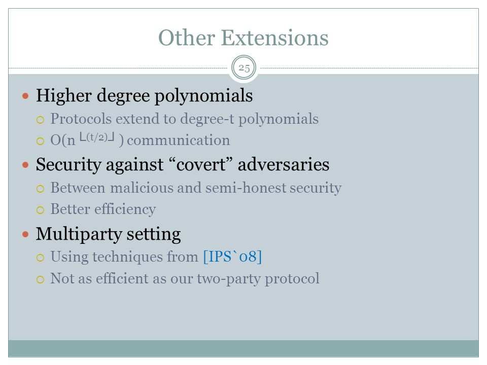 "Other Extensions Higher degree polynomials  Protocols extend to degree-t polynomials  O(n └ (t/2) ┘ ) communication Security against ""covert"" advers"