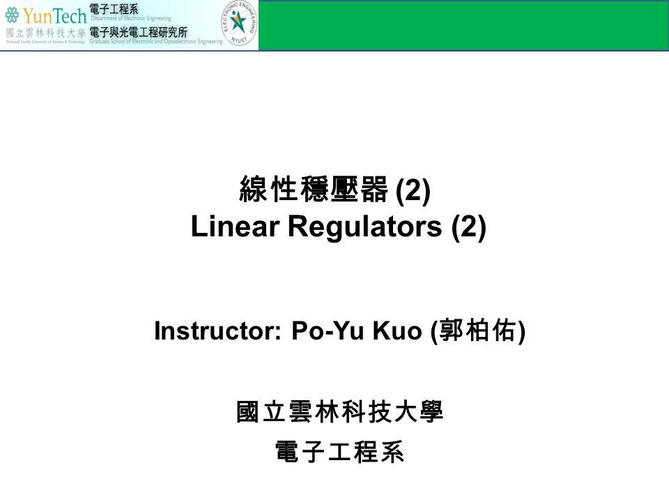 線性穩壓器 (2) Linear Regulators (2) Instructor: Po-Yu Kuo ( 郭柏佑 ) 國立雲林科技大學 電子工程系