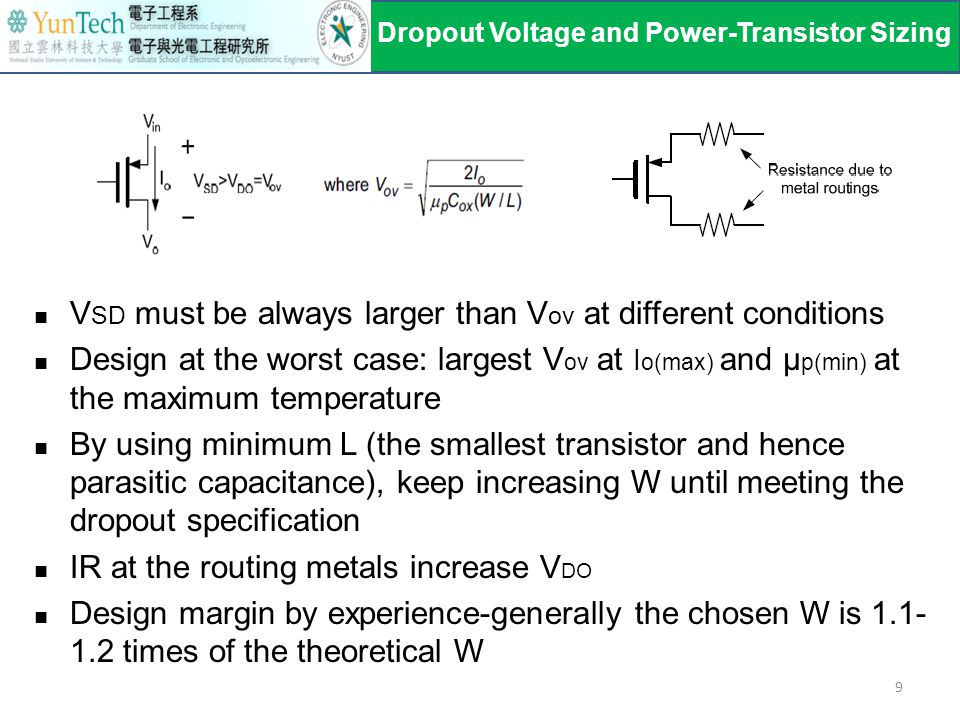 V SD must be always larger than V ov at different conditions Design at the worst case: largest V ov at I o(max) and μ p(min) at the maximum temperature By using minimum L (the smallest transistor and hence parasitic capacitance), keep increasing W until meeting the dropout specification IR at the routing metals increase V DO Design margin by experience-generally the chosen W is 1.1- 1.2 times of the theoretical W Dropout Voltage and Power-Transistor Sizing 9