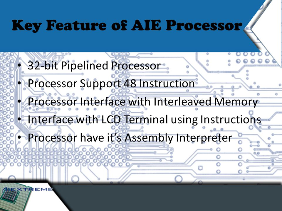 Key Feature of AIE Processor 32-bit Pipelined Processor Processor Support 48 Instruction Processor Interface with Interleaved Memory Interface with LCD Terminal using Instructions Processor have it's Assembly Interpreter