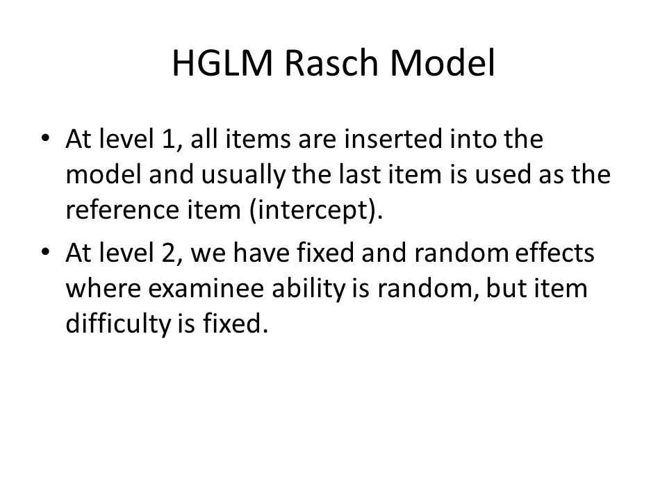 HGLM Rasch Model At level 1, all items are inserted into the model and usually the last item is used as the reference item (intercept).