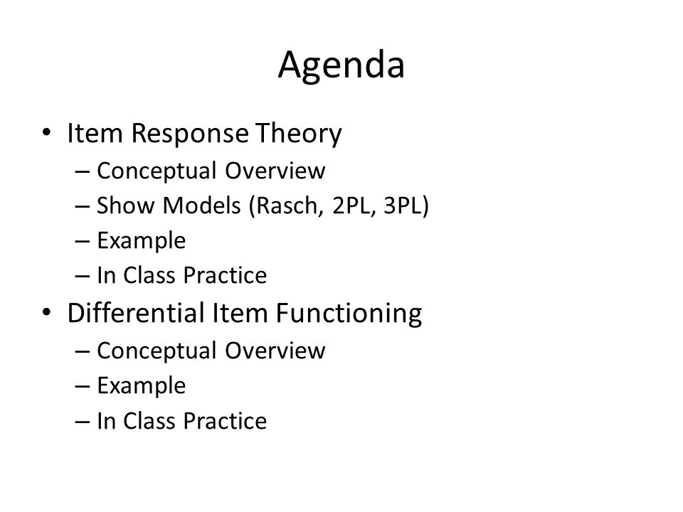 Agenda Item Response Theory – Conceptual Overview – Show Models (Rasch, 2PL, 3PL) – Example – In Class Practice Differential Item Functioning – Conceptual Overview – Example – In Class Practice