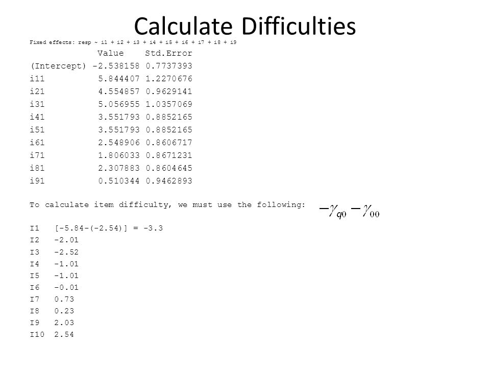 Calculate Difficulties Fixed effects: resp ~ i1 + i2 + i3 + i4 + i5 + i6 + i7 + i8 + i9 Value Std.Error (Intercept) -2.538158 0.7737393 i11 5.844407 1.2270676 i21 4.554857 0.9629141 i31 5.056955 1.0357069 i41 3.551793 0.8852165 i51 3.551793 0.8852165 i61 2.548906 0.8606717 i71 1.806033 0.8671231 i81 2.307883 0.8604645 i91 0.510344 0.9462893 To calculate item difficulty, we must use the following: I1[-5.84-(-2.54)] = -3.3 I2-2.01 I3-2.52 I4-1.01 I5-1.01 I6-0.01 I70.73 I80.23 I92.03 I102.54