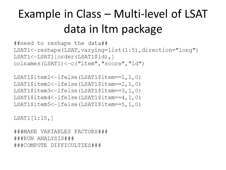 Example in Class – Multi-level of LSAT data in ltm package ##need to reshape the data## LSAT1<-reshape(LSAT,varying=list(1:5),direction= long ) LSAT1<-LSAT1[order(LSAT1$id),] colnames(LSAT1)<-c( item , score , id ) LSAT1$item1<-ifelse(LSAT1$item==1,1,0) LSAT1$item2<-ifelse(LSAT1$item==2,1,0) LSAT1$item3<-ifelse(LSAT1$item==3,1,0) LSAT1$item4<-ifelse(LSAT1$item==4,1,0) LSAT1$item5<-ifelse(LSAT1$item==5,1,0) LSAT1[1:15,] ###MAKE VARIABLES FACTORS### ###RUN ANALYSIS### ###COMPUTE DIFFICULTIES###