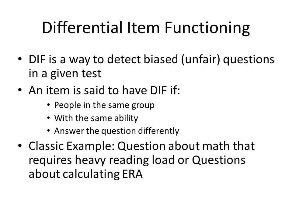 Differential Item Functioning DIF is a way to detect biased (unfair) questions in a given test An item is said to have DIF if: People in the same group With the same ability Answer the question differently Classic Example: Question about math that requires heavy reading load or Questions about calculating ERA