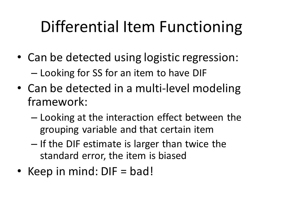 Differential Item Functioning Can be detected using logistic regression: – Looking for SS for an item to have DIF Can be detected in a multi-level modeling framework: – Looking at the interaction effect between the grouping variable and that certain item – If the DIF estimate is larger than twice the standard error, the item is biased Keep in mind: DIF = bad!