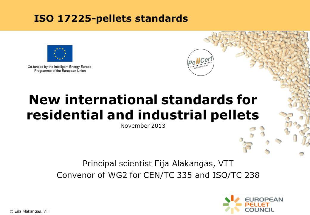 © Eija Alakangas, VTT Principal scientist Eija Alakangas, VTT Convenor of WG2 for CEN/TC 335 and ISO/TC 238 New international standards for residential and industrial pellets November 2013 ISO 17225-pellets standards