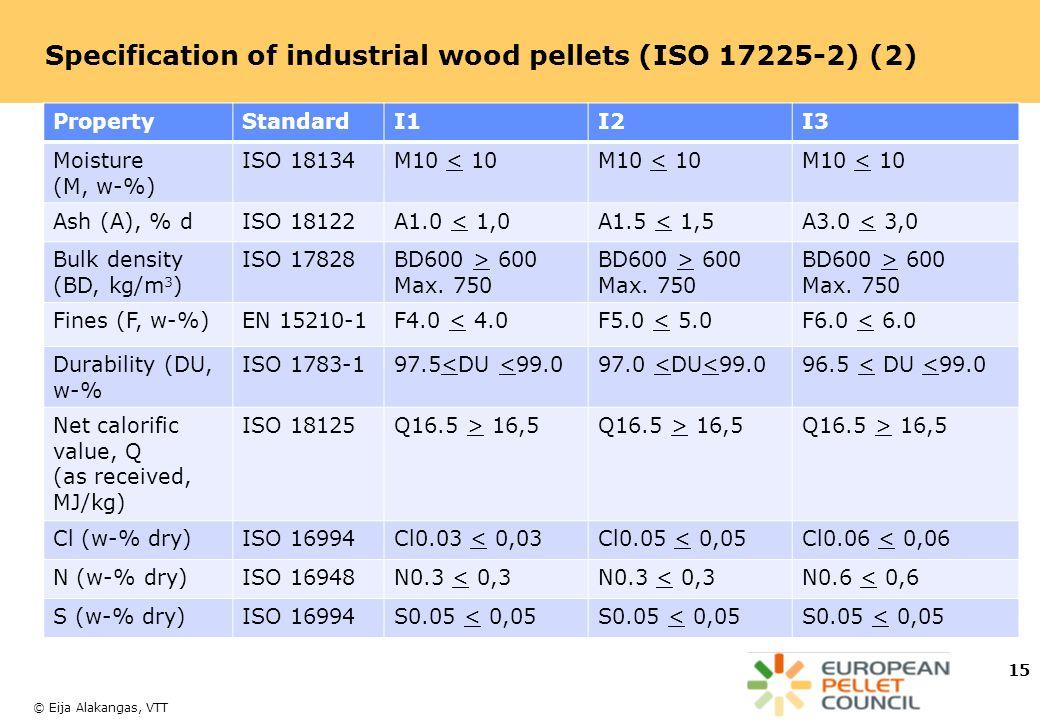© Eija Alakangas, VTT Specification of industrial wood pellets (ISO 17225-2) (2) 15 PropertyStandardI1I2I3 Moisture (M, w-%) ISO 18134M10 < 10 Ash (A), % dISO 18122A1.0 < 1,0A1.5 < 1,5A3.0 < 3,0 Bulk density (BD, kg/m 3 ) ISO 17828BD600 > 600 Max.