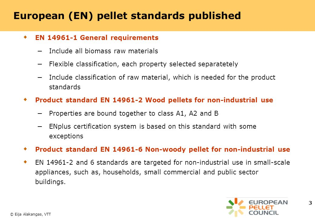 © Eija Alakangas, VTT 3 European (EN) pellet standards published  EN 14961-1 General requirements − Include all biomass raw materials − Flexible classification, each property selected separatetely − Include classification of raw material, which is needed for the product standards  Product standard EN 14961-2 Wood pellets for non-industrial use − Properties are bound together to class A1, A2 and B − ENplus certification system is based on this standard with some exceptions  Product standard EN 14961-6 Non-woody pellet for non-industrial use  EN 14961-2 and 6 standards are targeted for non-industrial use in small-scale appliances, such as, households, small commercial and public sector buildings.