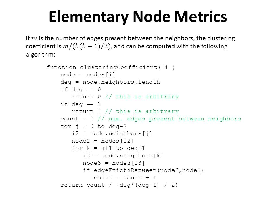 Elementary Node Metrics function clusteringCoefficient( i ) node = nodes[i] deg = node.neighbors.length if deg == 0 return 0 // this is arbitrary if deg == 1 return 1 // this is arbitrary count = 0 // num.