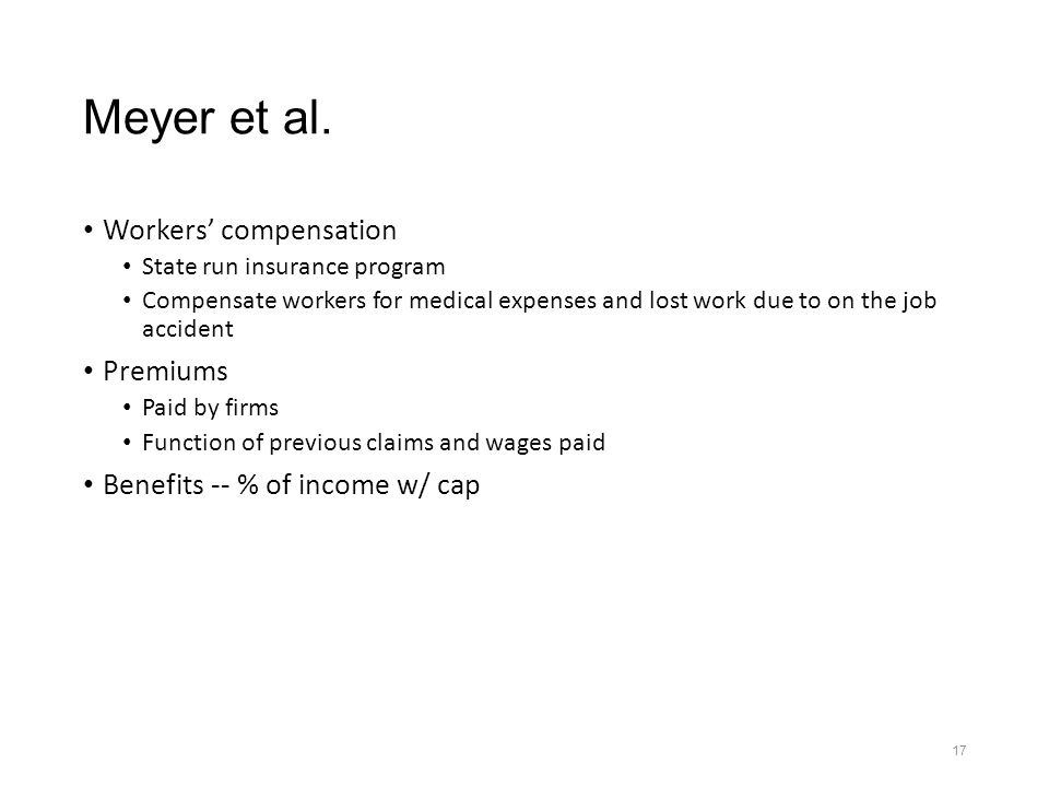 17 Meyer et al. Workers' compensation State run insurance program Compensate workers for medical expenses and lost work due to on the job accident Pre
