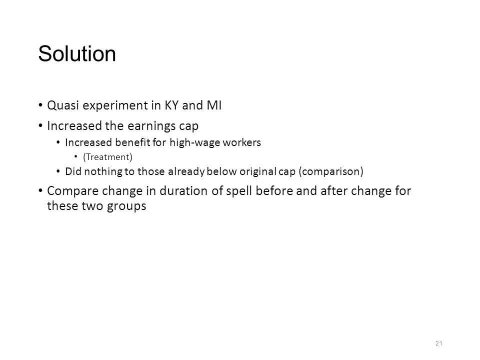 21 Solution Quasi experiment in KY and MI Increased the earnings cap Increased benefit for high-wage workers (Treatment) Did nothing to those already below original cap (comparison) Compare change in duration of spell before and after change for these two groups